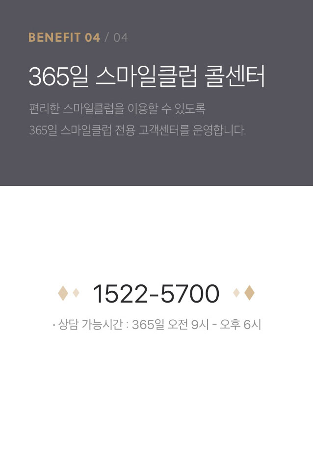benefit4-365일 스마일클럽 콜센터-편리한 스마일클럽을 이용할 수 있도록 365일 스마일클럽 전용 고객센터를 운영합니다.tel:1522-5700 상담 가능시간 : 365일 오전 9시 - 오후 6시