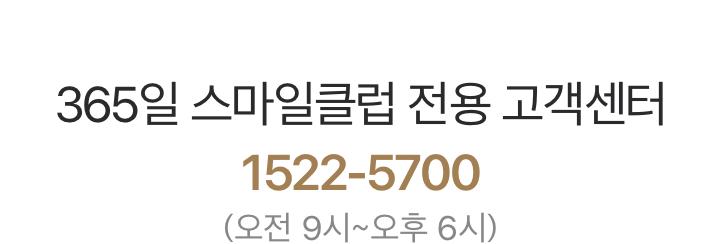 '365일 스마일클럽 전용 고객센터 1522-5700 (오전 9시~오후 6시)